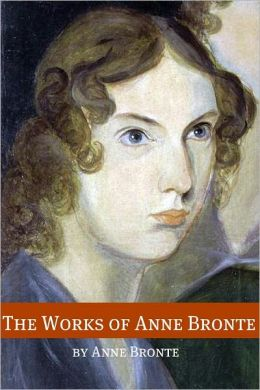 The Works of Anne Bronte (Annotated with Critical Essay and Biography)