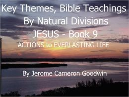 JESUS - ACTIONS to EVERLASTING LIFE - Book 9 - Key Themes And Bible Teachings By Natural Divisions