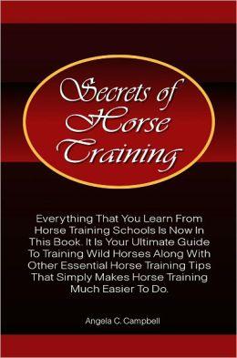 Secrets Of Horse Training: Learn More Horse Training Tips From The Ultimate Horse Training Book That Provides Essential Horse Training Ideas That Horse Training Schools Provide With Much Ease And Precision