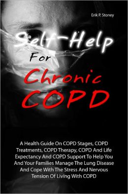 Self-Help For Chronic COPD: A Health Guide On COPD Stages, COPD Treatments, COPD Therapy, COPD And Life Expectancy And COPD Support To Help You And Your Families Manage The Lung Disease And Cope With The Stress And Nervous Tension Of Living With COPD