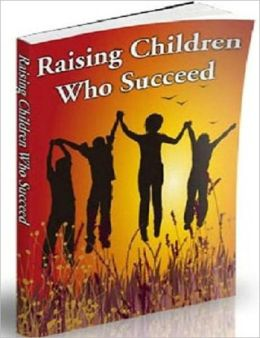 Raising Children Who Succeed - Raising children is one of the most important tasks most people will ever have to face.