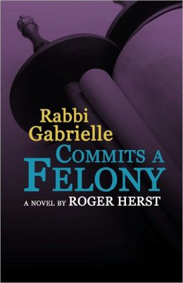Rabbi Gabrielle Commits A Felony (The Rabbi Gabrielle Series - Book 4)