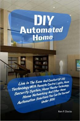 DIY Automated Home: Live In The Ease And Comfort Of X10 Technology With Remote Control Lights, Home Security System, Home Theater Technology, Home Networking And Other Home Automation Solutions You Can Do Yourself Under $100