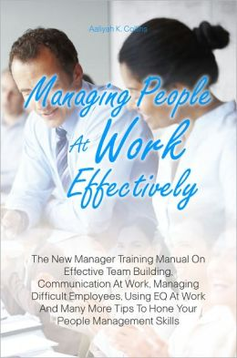 Managing People At Work Effectively: The New Manager Training Manual On Effective Team Building, Communication At Work, Managing Difficult Employees, Using EQ At Work And Many More Tips To Hone Your People Management Skills