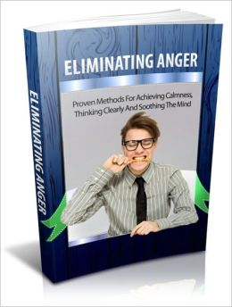 Eliminating Anger - Proven Methods for Achieving Calmness, Thinking Clearly and Soothing the Mind