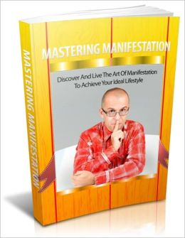 Mastering Manifestation - Discover and Live the Art of Manifestation to Achieve Your Ideal Lifestyle