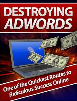 Destroying AdWords: One of the Quickest Routes to Ridiculous Success Online