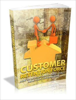 Customer Retention Force How To Develop Unstoppable Loyalty From Your Customer Base!