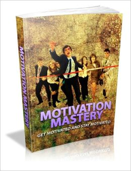 Motivation Mastery Get Motivated And Stay Motivated!