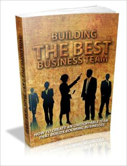 Building The Best Business Team How To Create An Unstoppable Team That Builds Booming Businesses!