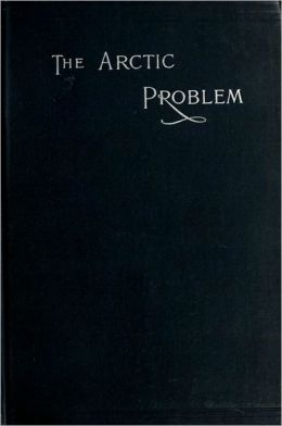 The Arctic Problem: and Narrative of the Peary Relief Expedition of the Academy of Natural Sciences of Philadelphia