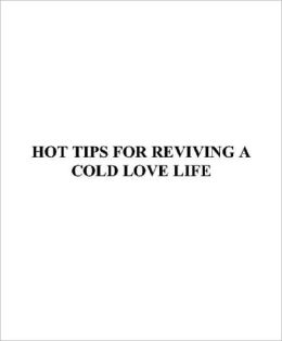Hot Tips For Reviving A Cold Love Life