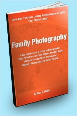 Family Photography; If you want to Learn to Create an Unforgettable Family Portrait for your Photo Albums, then this Guide will Teach You about Baby Photography, Children's Photography and Family Pictures