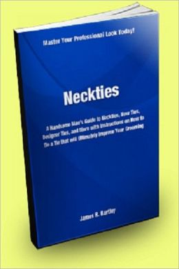 Neckties: A Handsome Man's Guide to Neckties, Bow Ties, Designer Ties, and More With Instructions on How to Tie a Tie That Will Ultimately Improve Your Grooming