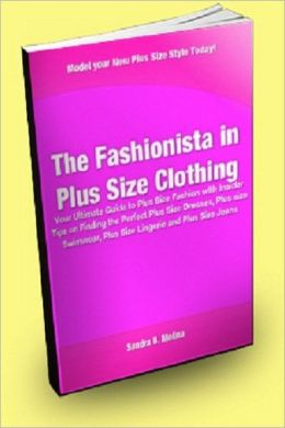 The Fashionista in Plus Size Clothing; Your Ultimate Guide to Plus Size Fashion With Insider Tips on Finding the Perfect Plus Size Dresses, Plus Size Swimwear, Plus Size Lingerie and Plus Size Jeans