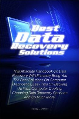 Best Data Recovery Solutions: This Absolute Handbook On Data Recovery Will Ultimately Bring You The Best Solutions On Computer Diagnostics, Easy Tips On Backing Up Files, Computer Cooling, Choosing Data Recovery Services And So Much More!