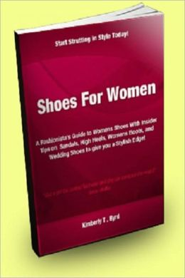 Shoes for Women; A Fashionista's Guide to Womens Shoes With Insider Tips on Sandals, High Heels, Women's Boots, and Wedding Shoes to Give You a Stylish Edge!
