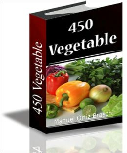 450 Vegetable: 450 Healthy & Delicious Vegetable Recipes!