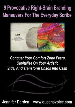 9 Provocative Right Brain Branding Maneuvers For The Everyday Scribe:Conquer Your Comfort Zone Fears, Capitalize On Your Artistic Side, And Transform Chaos Into Cash