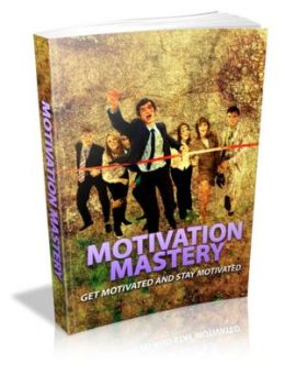 Motivation Mastery - Get Motivated and Stay Motivated!