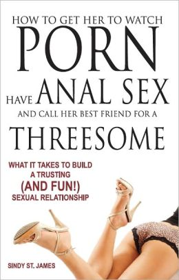 How to Get Her to Watch Porn, Have Anal Sex, and Call Her Best Friend for a Threesome - What it Takes to Build a Trusting (and FUN!) Sexual Relationship