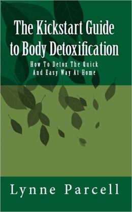The Kickstart Guide to Body Detoxification: How To Detox The Quick And Easy Way At Home