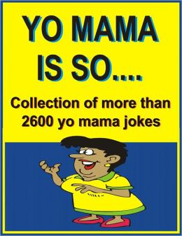 YO MAMA IS SO…: Collection of more than 2600 yo mama jokes