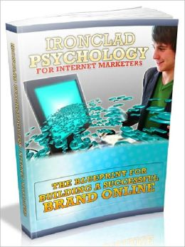 Ironclad Psychology For Internet Marketers - The Blueprint For Building A Successful Brand Online