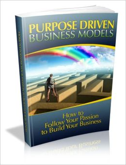 Purpose Driven Business Models - How To Follow Your Passion To Build Your Business