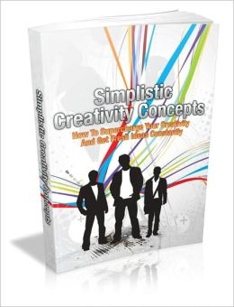 Simplistic Creativity Concepts - How To Supercharge Your Creativity And Get Fresh Ideas Constantly