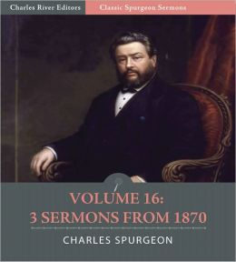 Classic Spurgeon Sermons Volume 16: 3 Sermons from 1870 (Illustrated)