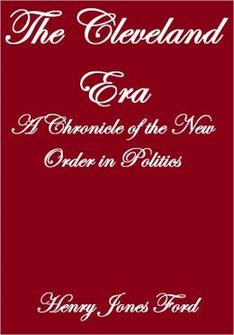 THE CLEVELAND ERA, A CHRONICLE OF THE NEW ORDER IN POLITICS