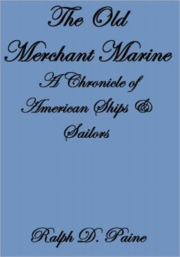 THE OLD MERCHANT MARINE, A CHRONICLE OF AMERICAN SHIPS & SAILORS