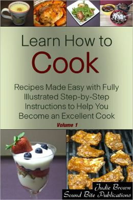 Learn How to Cook: Recipes Made Easy with Fully Illustrated Step-by-Step Instructions to Help You Become an Excellent Cook - Volume One