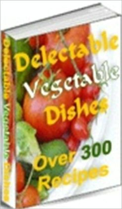 Your Kitchen Guide - Delectable Vegetable Dishes - Tasty Vegetable Recipes!