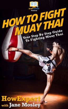 How To Fight Muay Thai - Your Step-By-Step Guide To Fighting Muay Thai