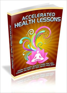 Live Longer, Happier And Healthier! - Accelerated Health Lessons - Learn To Adopt Healthy Living That Will Change The Way You Feel About Your Body