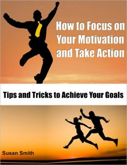 How to Focus on Your Motivation and Take Action: Tips and Tricks to Achieve Your Goals