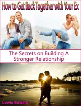 How to Get Back Together with Your Ex: The Secrets on Building A Stronger Relationship