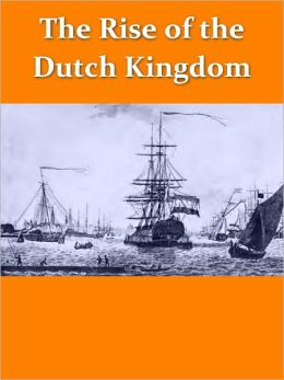 The Rise of the Dutch Kingdom 1795-1813: A Short Account of the Early Development of the Modern KIngdom of the Netherlands [Illustrated]