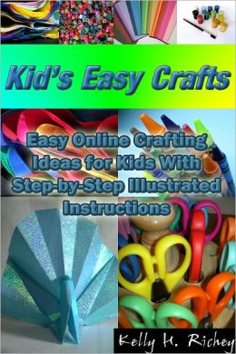 Kid's Easy Crafts: Easy Online Crafting Ideas for Kids With Step-by-Step Illustrated Instructions