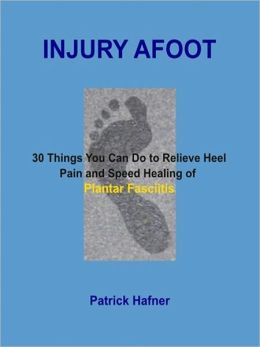 Injury Afoot: 30 Things You Can Do to Relieve Heel Pain and Speed Healing of Plantar Fasciitis