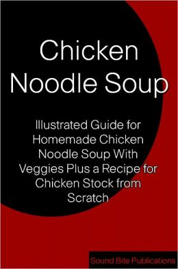 Chicken Noodle Soup: Illustrated Guides for Homemade Chicken Noodle Soup With Veggies Plus a Recipe for Chicken Stock from Scratch