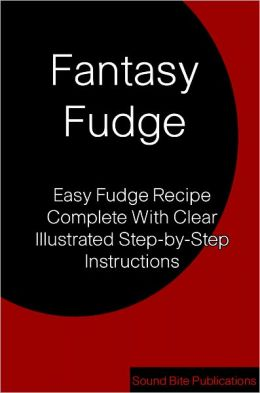 Fantasy Fudge: Easy Fudge Recipe Complete With Clear illustrated Step-by-Step Instructions