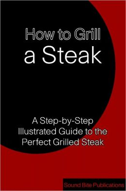 How to Grill a Steak: A Step-by-Step Illustrated Guide to the Perfect Grilled Steak