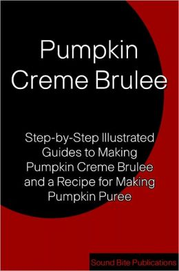 Pumpkin Creme Brulee: Step-by-Step Illustrated Guides to Making Pumpkin Creme Brulee and Pumpkin Puree