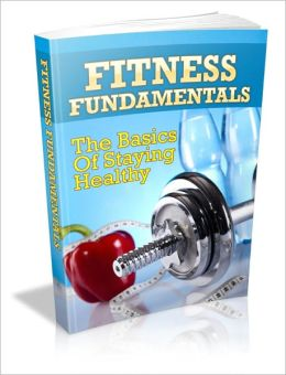 Enjoying A Healthier Life Than You Ever Thought Possible - Fitness Fundamentals - The Basics Of Staying Healthy
