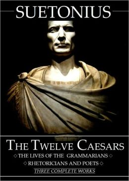 The Lives of the Twelve Caesars, and The Lives of the Grammarians, Rhetoricians and Poets - Three Complete Works