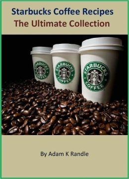Starbucks Coffee: The Ultimate Collection of Your Favorite Starbucks Coffee Recipes Book