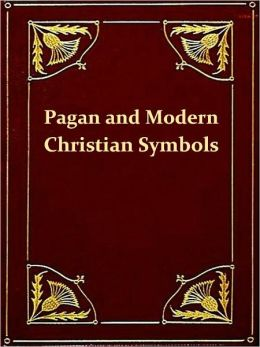 Ancient Pagan and Modern Christian Symbolism, Second Edition [Illustrated]